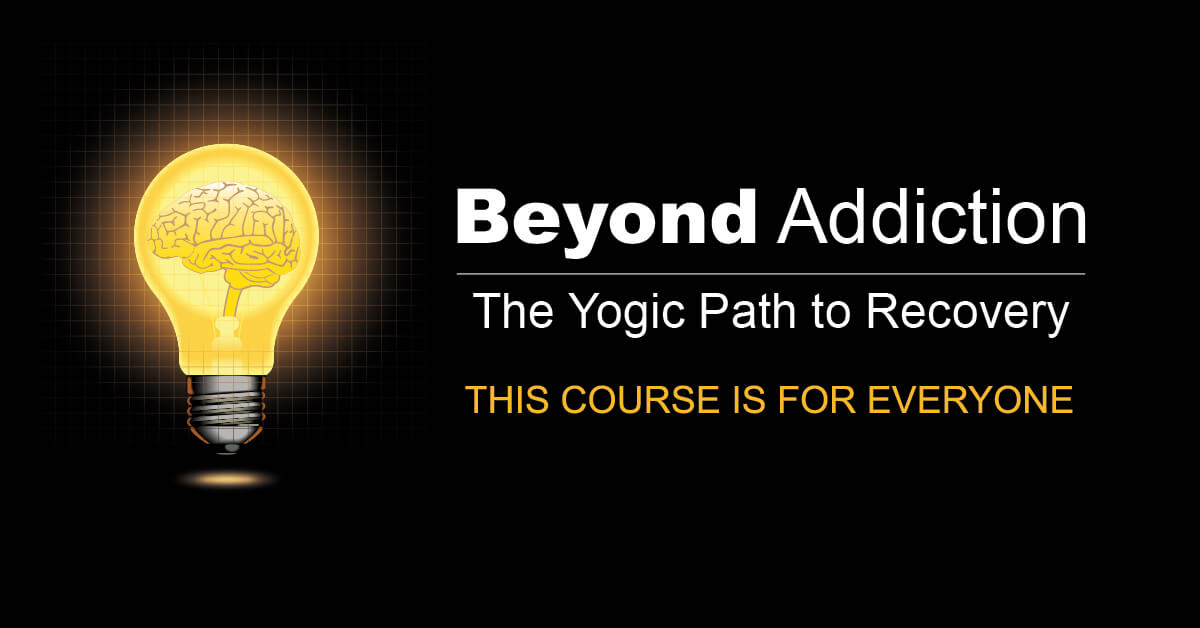 Beyond Addiction The Yogic Path to Recovery - This course is for everyone